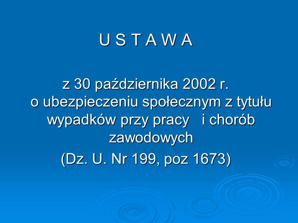 U S T A W A z 30 października 2002 r. o ubezpieczeniu społecznym z tytułu wypadków przy pracy i chorób zawodowych.