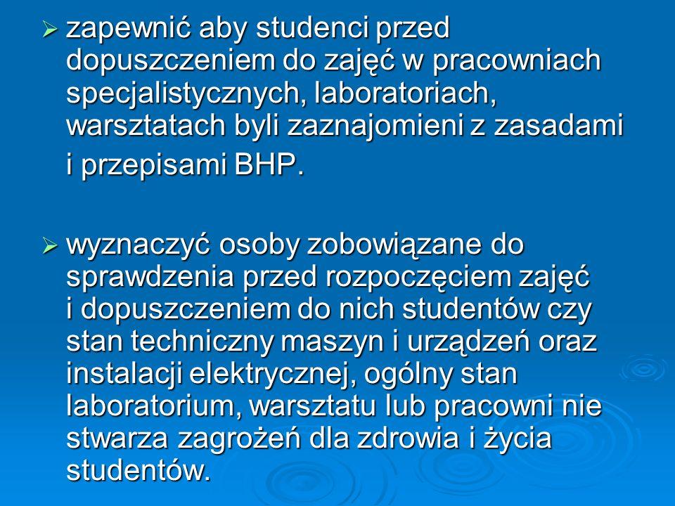 zapewnić aby studenci przed dopuszczeniem do zajęć w pracowniach specjalistycznych, laboratoriach, warsztatach byli zaznajomieni z zasadami