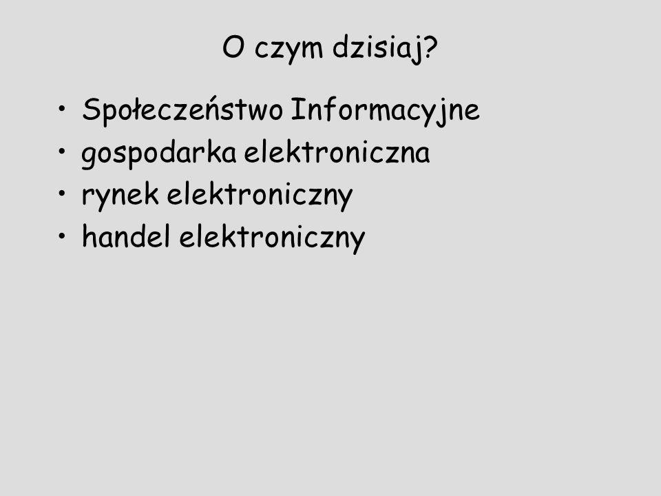 O czym dzisiaj. Społeczeństwo Informacyjne. gospodarka elektroniczna.