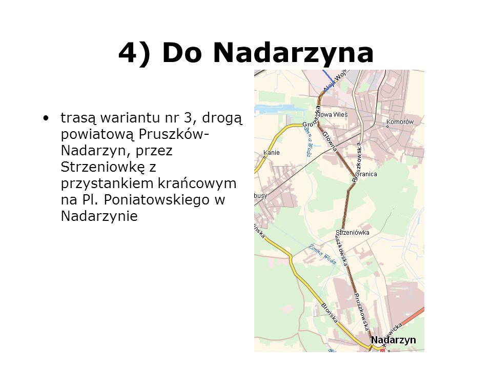 4) Do Nadarzyna trasą wariantu nr 3, drogą powiatową Pruszków-Nadarzyn, przez Strzeniowkę z przystankiem krańcowym na Pl.
