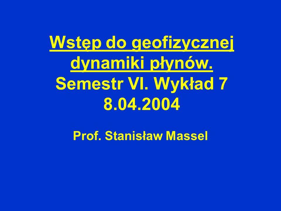 Wstęp do geofizycznej dynamiki płynów. Semestr VI. Wykład 7 8.04.2004