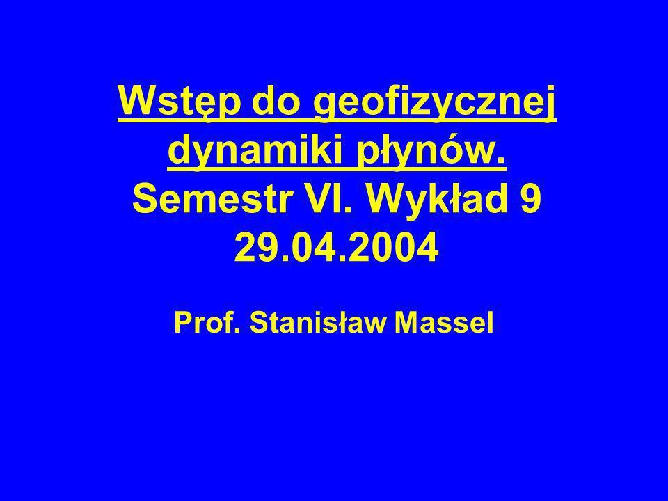 Wstęp do geofizycznej dynamiki płynów. Semestr VI. Wykład 9 29.04.2004