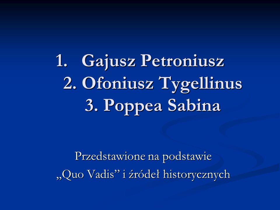 Gajusz Petroniusz 2. Ofoniusz Tygellinus 3. Poppea Sabina