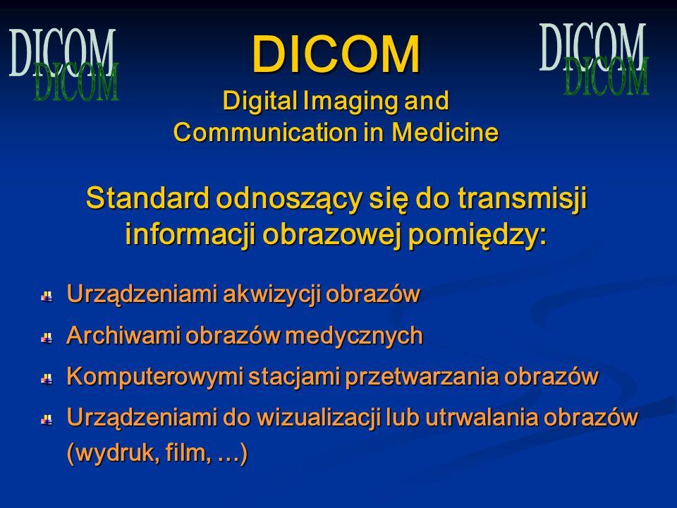 DICOM Digital Imaging and Communication in Medicine Standard odnoszący się do transmisji informacji obrazowej pomiędzy: