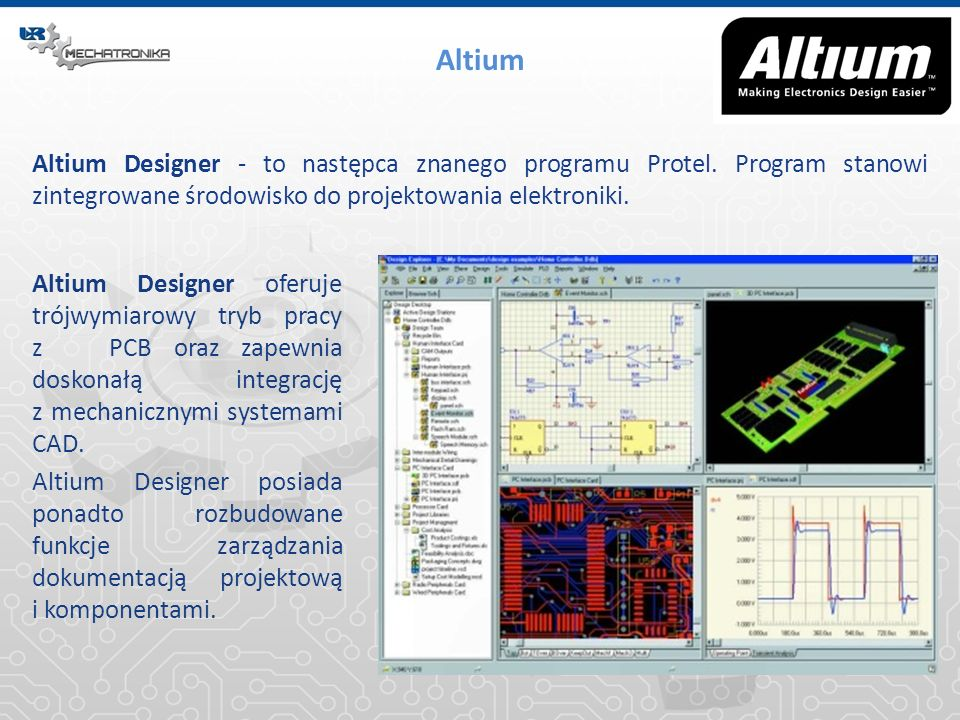 Altium Altium Designer - to następca znanego programu Protel. Program stanowi zintegrowane środowisko do projektowania elektroniki.