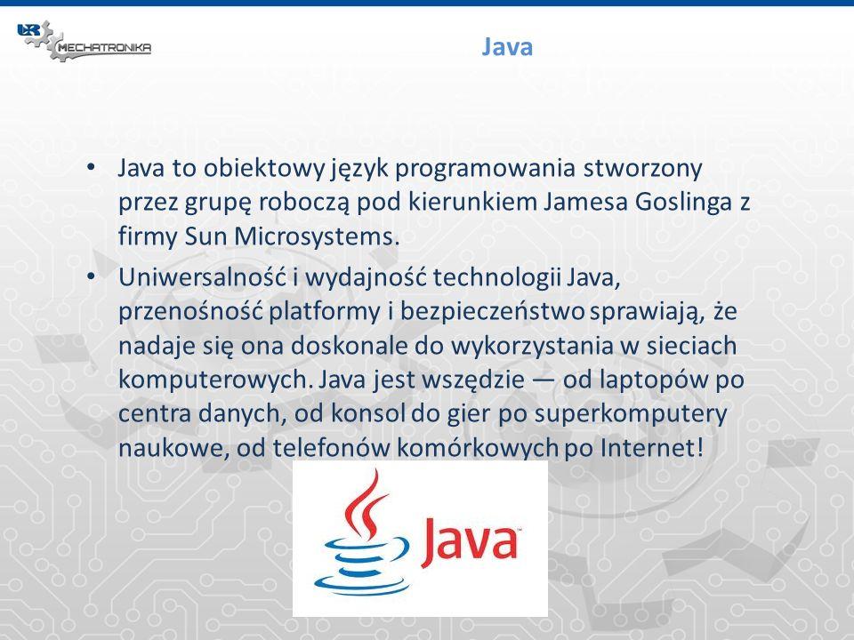 Java Java to obiektowy język programowania stworzony przez grupę roboczą pod kierunkiem Jamesa Goslinga z firmy Sun Microsystems.