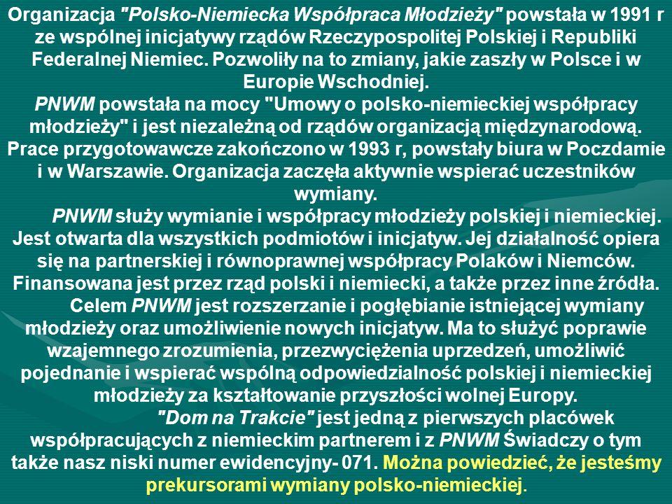 Organizacja Polsko-Niemiecka Współpraca Młodzieży powstała w 1991 r ze wspólnej inicjatywy rządów Rzeczypospolitej Polskiej i Republiki Federalnej Niemiec. Pozwoliły na to zmiany, jakie zaszły w Polsce i w Europie Wschodniej. PNWM powstała na mocy Umowy o polsko-niemieckiej współpracy młodzieży i jest niezależną od rządów organizacją międzynarodową. Prace przygotowawcze zakończono w 1993 r, powstały biura w Poczdamie i w Warszawie. Organizacja zaczęła aktywnie wspierać uczestników wymiany. PNWM służy wymianie i współpracy młodzieży polskiej i niemieckiej. Jest otwarta dla wszystkich podmiotów i inicjatyw. Jej działalność opiera się na partnerskiej i równoprawnej współpracy Polaków i Niemców. Finansowana jest przez rząd polski i niemiecki, a także przez inne źródła. Celem PNWM jest rozszerzanie i pogłębianie istniejącej wymiany młodzieży oraz umożliwienie nowych inicjatyw. Ma to służyć poprawie wzajemnego zrozumienia, przezwyciężenia uprzedzeń, umożliwić pojednanie i wspierać wspólną odpowiedzialność polskiej i niemieckiej młodzieży za kształtowanie przyszłości wolnej Europy.