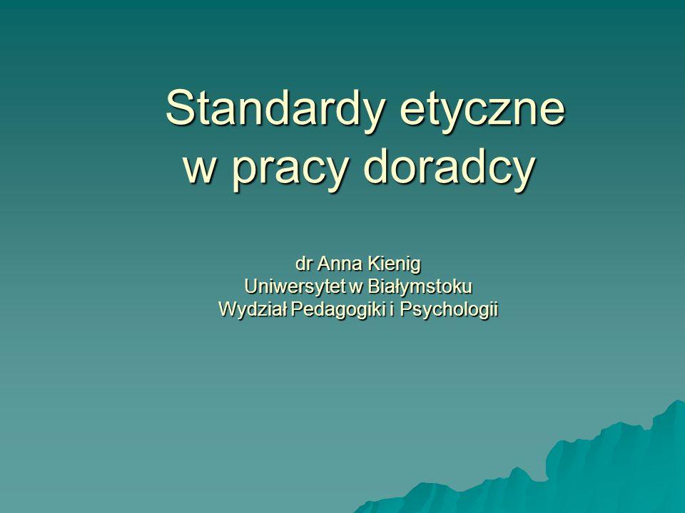 Standardy etyczne w pracy doradcy dr Anna Kienig Uniwersytet w Białymstoku Wydział Pedagogiki i Psychologii