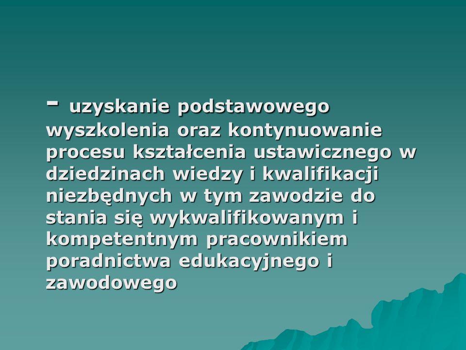 - uzyskanie podstawowego wyszkolenia oraz kontynuowanie procesu kształcenia ustawicznego w dziedzinach wiedzy i kwalifikacji niezbędnych w tym zawodzie do stania się wykwalifikowanym i kompetentnym pracownikiem poradnictwa edukacyjnego i zawodowego