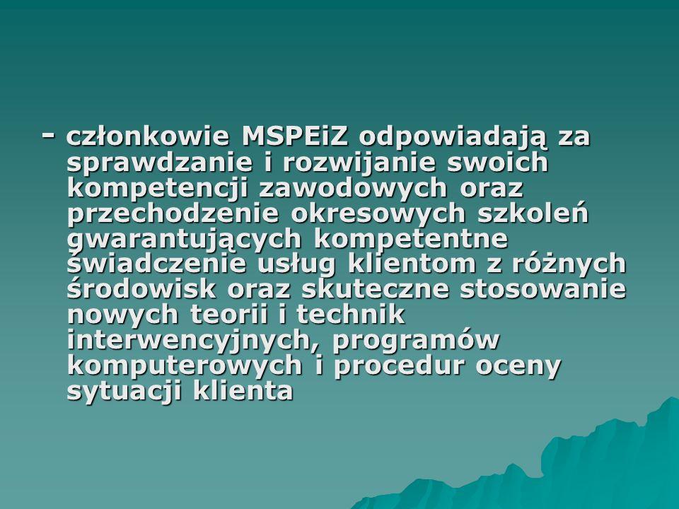 - członkowie MSPEiZ odpowiadają za sprawdzanie i rozwijanie swoich kompetencji zawodowych oraz przechodzenie okresowych szkoleń gwarantujących kompetentne świadczenie usług klientom z różnych środowisk oraz skuteczne stosowanie nowych teorii i technik interwencyjnych, programów komputerowych i procedur oceny sytuacji klienta