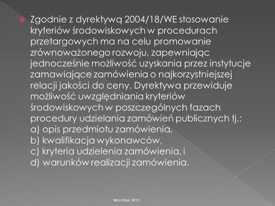 Zgodnie z dyrektywą 2004/18/WE stosowanie kryteriów środowiskowych w procedurach przetargowych ma na celu promowanie zrównoważonego rozwoju, zapewniając jednocześnie możliwość uzyskania przez instytucje zamawiające zamówienia o najkorzystniejszej relacji jakości do ceny. Dyrektywa przewiduje możliwość uwzględniania kryteriów środowiskowych w poszczególnych fazach procedury udzielania zamówień publicznych tj.: a) opis przedmiotu zamówienia, b) kwalifikacja wykonawców, c) kryteria udzielenia zamówienia, i d) warunków realizacji zamówienia.