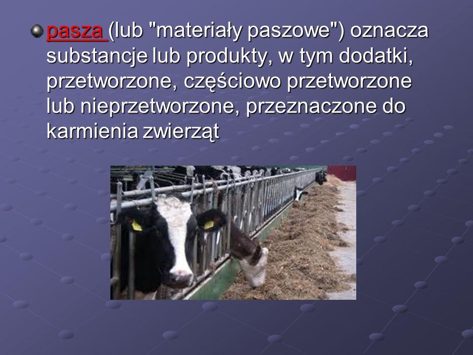 pasza (lub materiały paszowe ) oznacza substancje lub produkty, w tym dodatki, przetworzone, częściowo przetworzone lub nieprzetworzone, przeznaczone do karmienia zwierząt