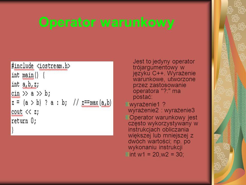 Operator warunkowy Jest to jedyny operator trójargumentowy w języku C++. Wyrażenie warunkowe, utworzone przez zastosowanie operatora : ma postać: