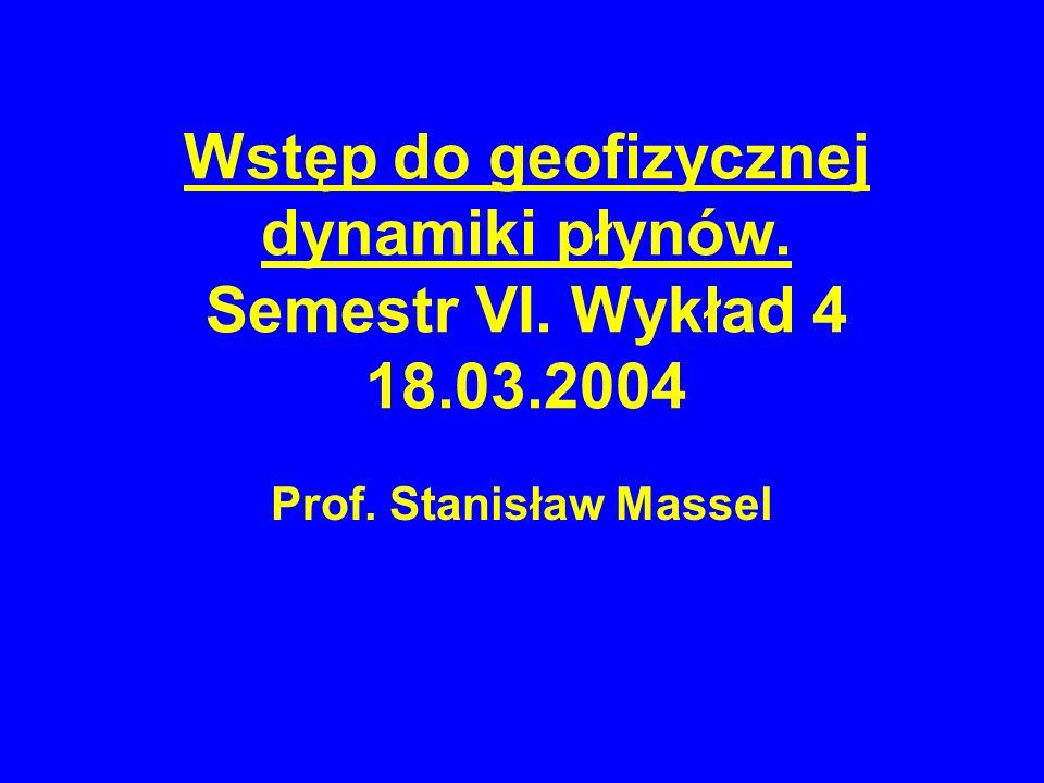 Wstęp do geofizycznej dynamiki płynów. Semestr VI. Wykład 4 18.03.2004