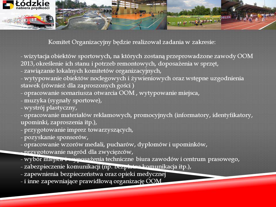 Komitet Organizacyjny będzie realizował zadania w zakresie: - wizytacja obiektów sportowych, na których zostaną przeprowadzone zawody OOM 2013, określenie ich stanu i potrzeb remontowych, doposażenia w sprzęt, - zawiązanie lokalnych komitetów organizacyjnych, - wytypowanie obiektów noclegowych i żywieniowych oraz wstępne uzgodnienia stawek (również dla zaproszonych gości ) - opracowanie scenariusza otwarcia OOM , wytypowanie miejsca, - muzyka (sygnały sportowe), - wystrój plastyczny, - opracowanie materiałów reklamowych, promocyjnych (informatory, identyfikatory, upominki, zaproszenia itp.), - przygotowanie imprez towarzyszących, - pozyskanie sponsorów, - opracowanie wzorów medali, pucharów, dyplomów i upominków, - przygotowanie nagród dla zwycięzców, - wybór miejsca i wyposażenia techniczne biura zawodów i centrum prasowego, - zabezpieczenie komunikacji (np.