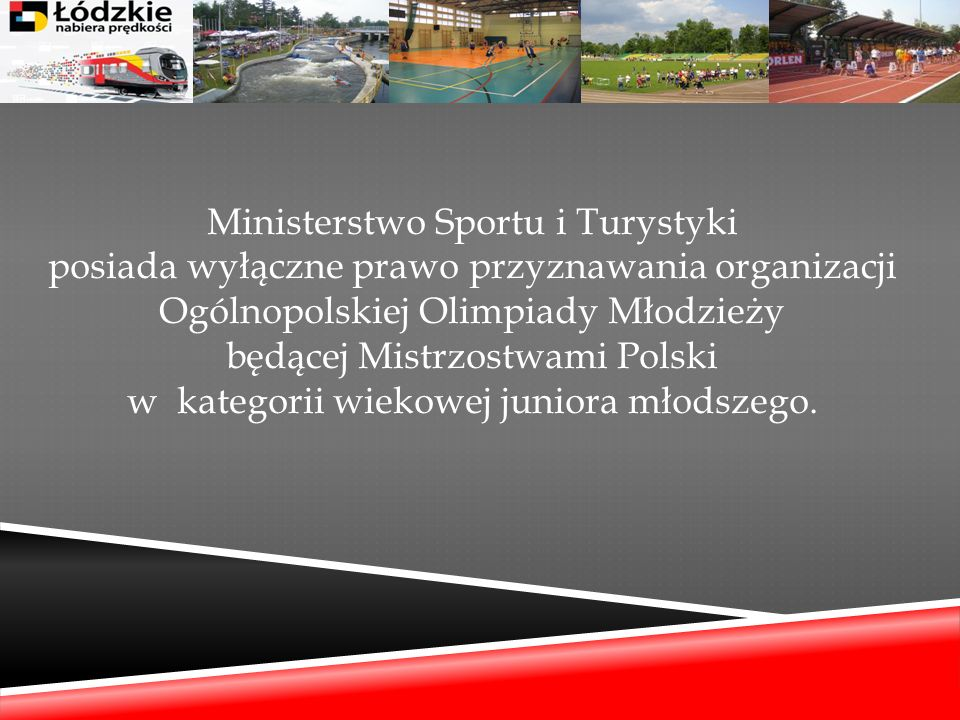 Ministerstwo Sportu i Turystyki posiada wyłączne prawo przyznawania organizacji Ogólnopolskiej Olimpiady Młodzieży będącej Mistrzostwami Polski w kategorii wiekowej juniora młodszego.