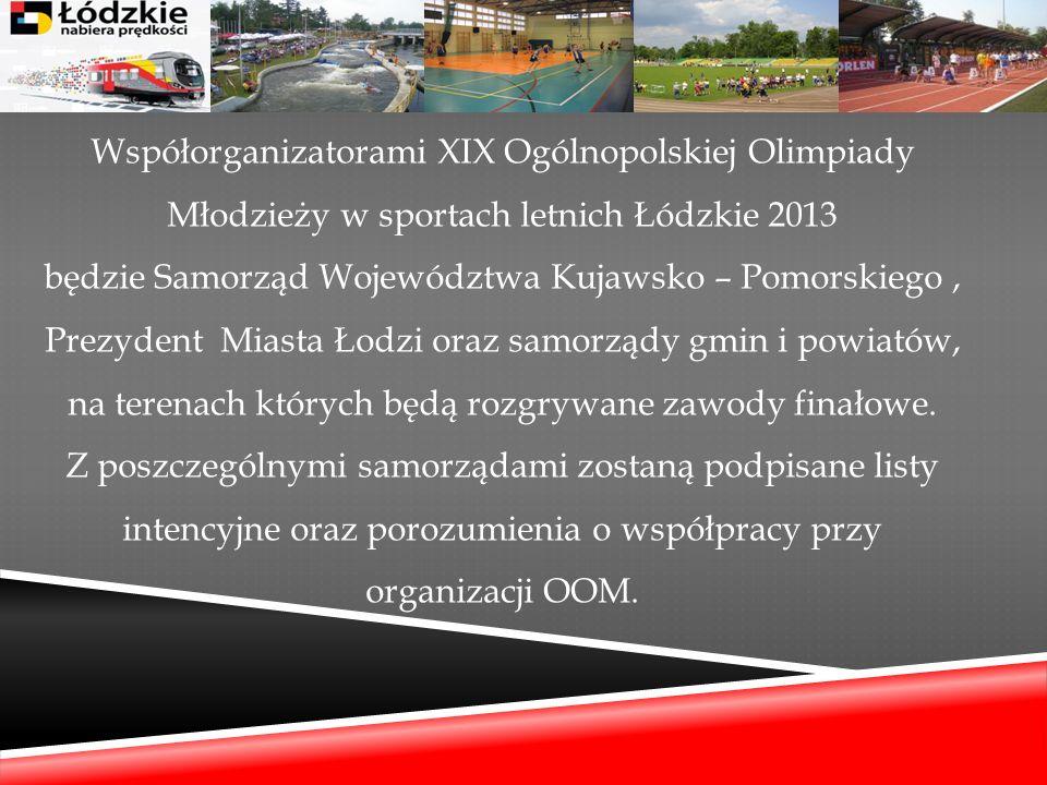 Współorganizatorami XIX Ogólnopolskiej Olimpiady Młodzieży w sportach letnich Łódzkie 2013 będzie Samorząd Województwa Kujawsko – Pomorskiego , Prezydent Miasta Łodzi oraz samorządy gmin i powiatów, na terenach których będą rozgrywane zawody finałowe.