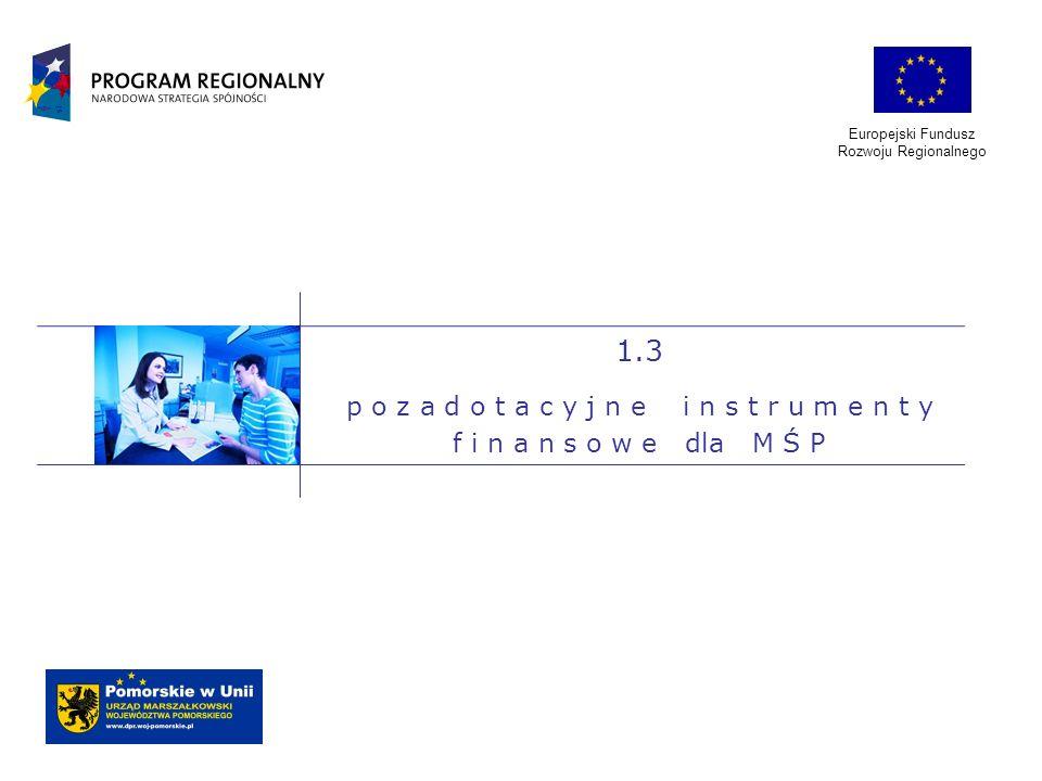 Europejski Fundusz Rozwoju Regionalnego. 1.3. p o z a d o t a c y j n e i n s t r u m e n t y f i n a n s o w e dla M Ś P.