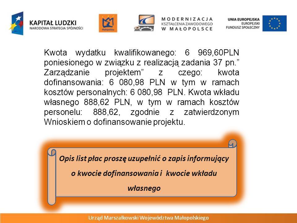 Kwota wydatku kwalifikowanego: 6 969,60PLN poniesionego w związku z realizacją zadania 37 pn. Zarządzanie projektem z czego: kwota dofinansowania: 6 080,98 PLN w tym w ramach kosztów personalnych: 6 080,98 PLN. Kwota wkładu własnego 888,62 PLN, w tym w ramach kosztów personelu: 888,62, zgodnie z zatwierdzonym Wnioskiem o dofinansowanie projektu.