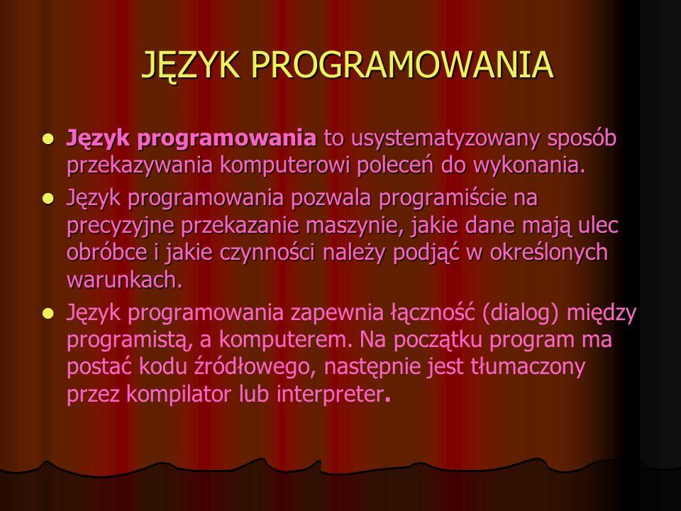 JĘZYK PROGRAMOWANIA Język programowania to usystematyzowany sposób przekazywania komputerowi poleceń do wykonania.