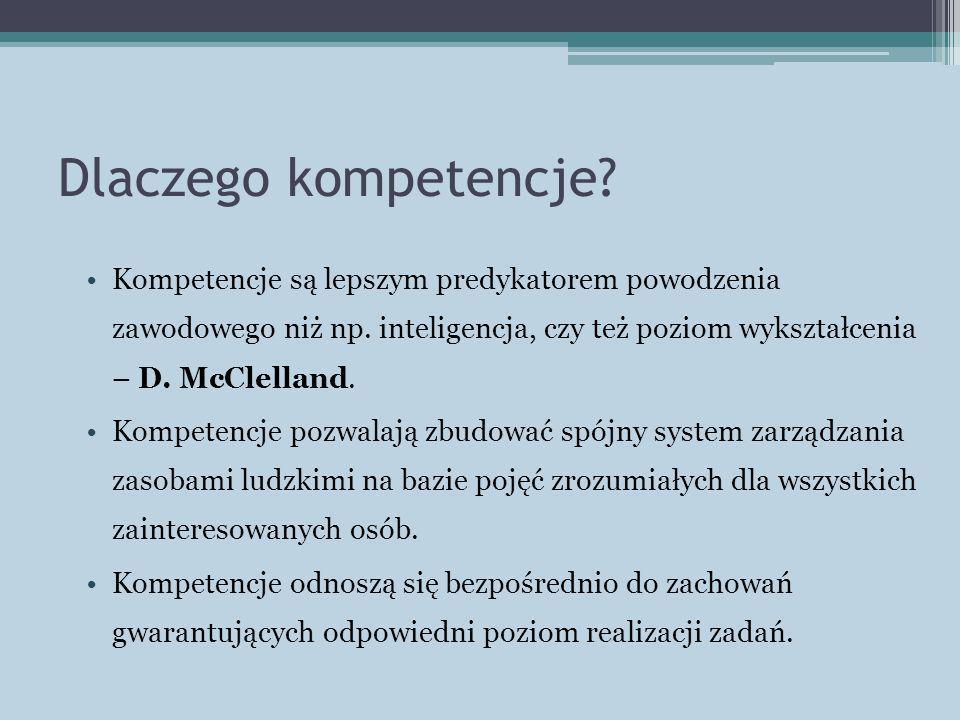 Dlaczego kompetencje Kompetencje są lepszym predykatorem powodzenia zawodowego niż np. inteligencja, czy też poziom wykształcenia – D. McClelland.