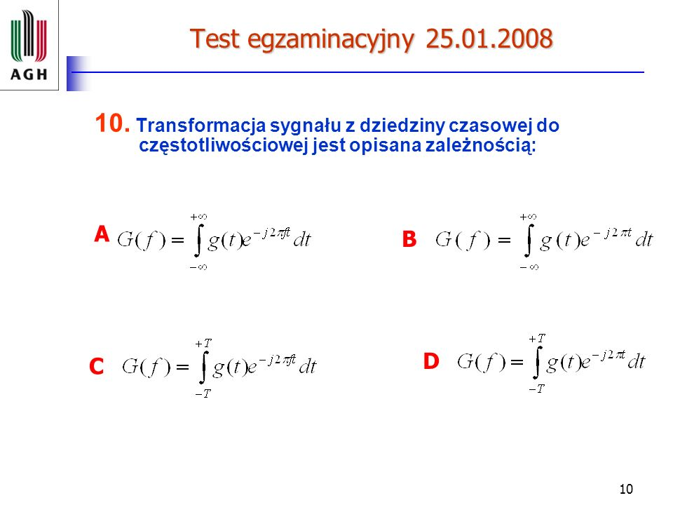 Test egzaminacyjny 25.01.2008 10. Transformacja sygnału z dziedziny czasowej do częstotliwościowej jest opisana zależnością: