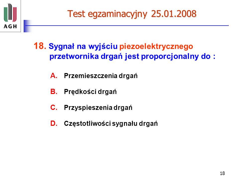 Test egzaminacyjny 25.01.2008 18. Sygnał na wyjściu piezoelektrycznego przetwornika drgań jest proporcjonalny do :