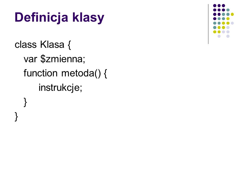 Definicja klasy class Klasa { var $zmienna; function metoda() {