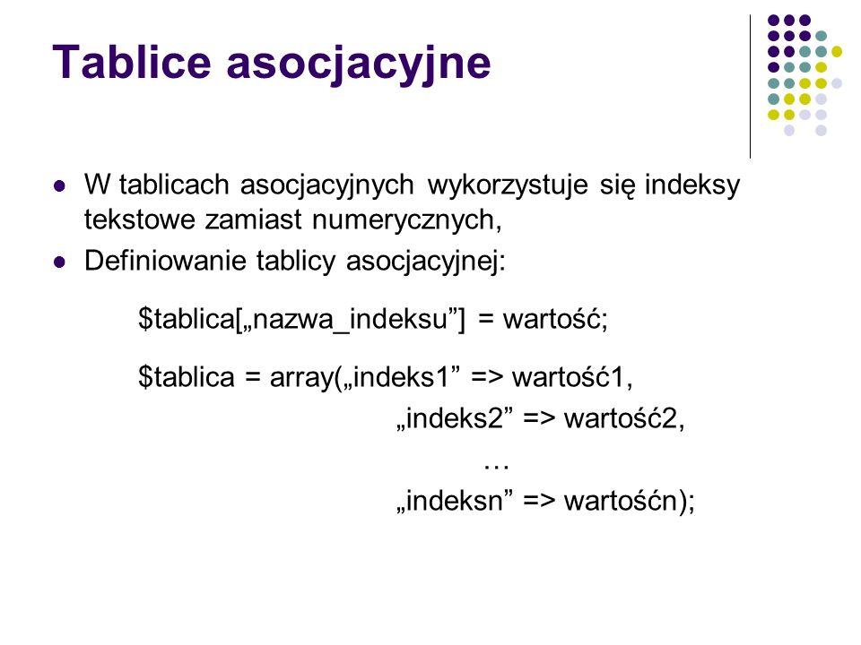 Tablice asocjacyjne W tablicach asocjacyjnych wykorzystuje się indeksy tekstowe zamiast numerycznych,