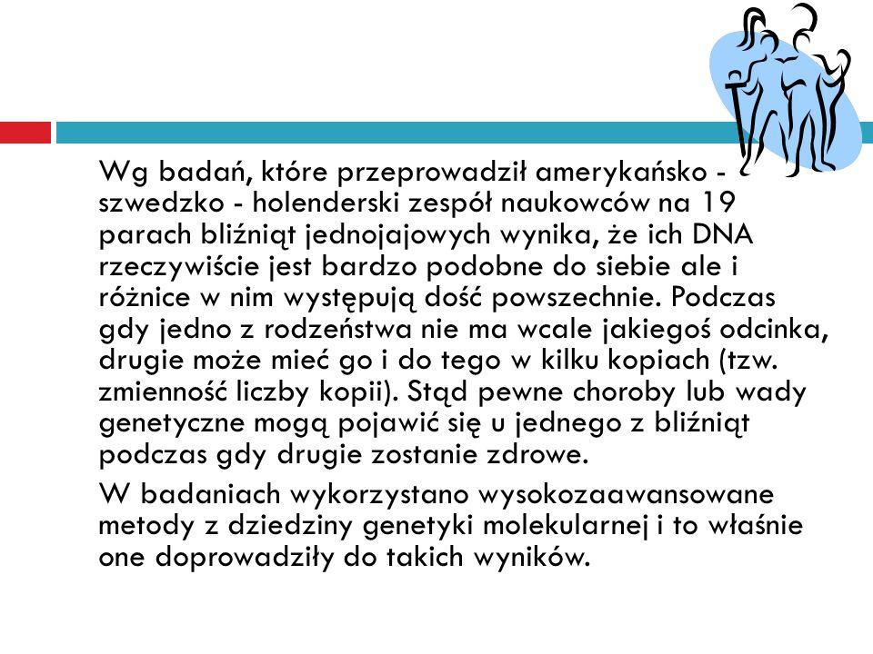 Wg badań, które przeprowadził amerykańsko - szwedzko - holenderski zespół naukowców na 19 parach bliźniąt jednojajowych wynika, że ich DNA rzeczywiście jest bardzo podobne do siebie ale i różnice w nim występują dość powszechnie.