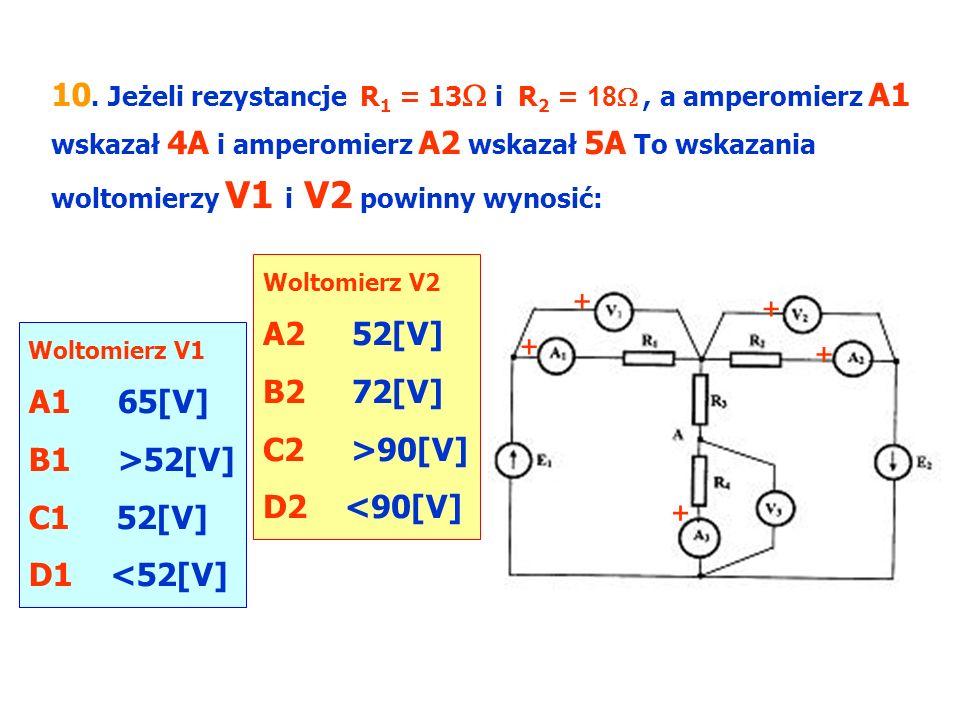 10. Jeżeli rezystancje R1 = 13 i R2 = 18 , a amperomierz A1 wskazał 4A i amperomierz A2 wskazał 5A To wskazania woltomierzy V1 i V2 powinny wynosić: