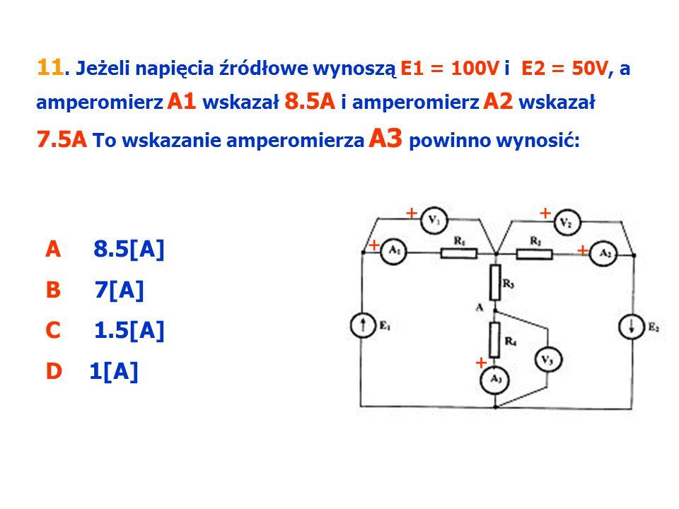 11. Jeżeli napięcia źródłowe wynoszą E1 = 100V i E2 = 50V, a amperomierz A1 wskazał 8.5A i amperomierz A2 wskazał 7.5A To wskazanie amperomierza A3 powinno wynosić: