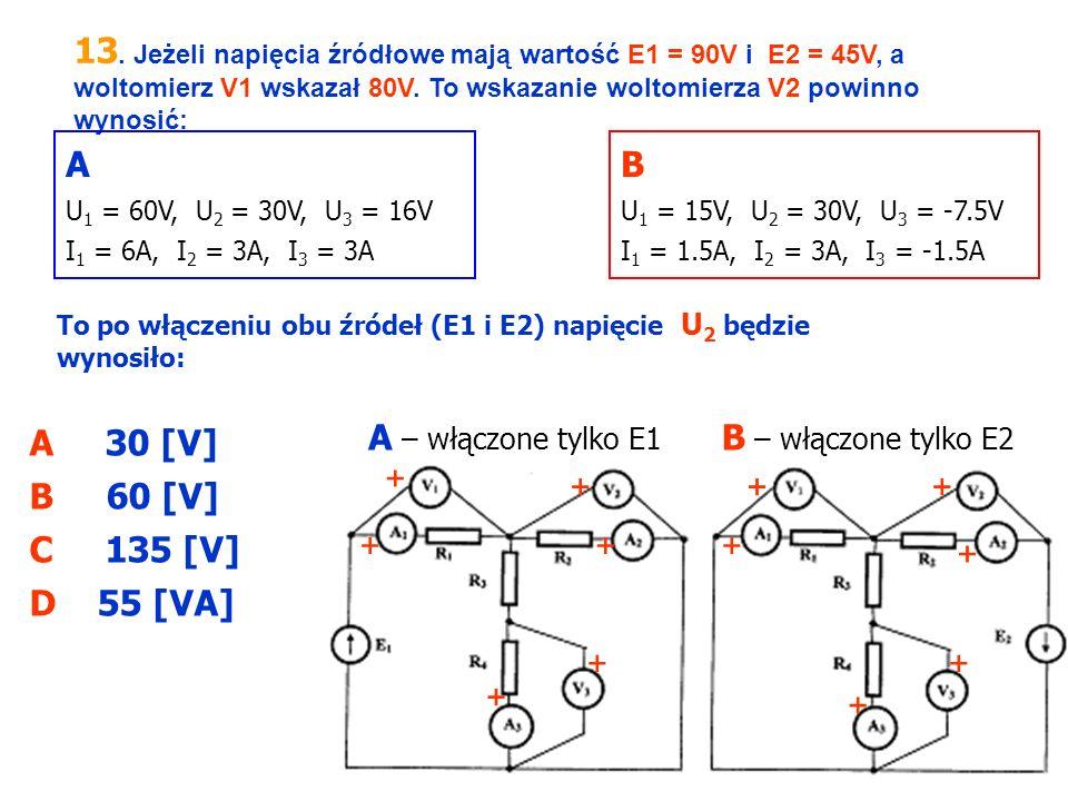 13. Jeżeli napięcia źródłowe mają wartość E1 = 90V i E2 = 45V, a woltomierz V1 wskazał 80V. To wskazanie woltomierza V2 powinno wynosić: