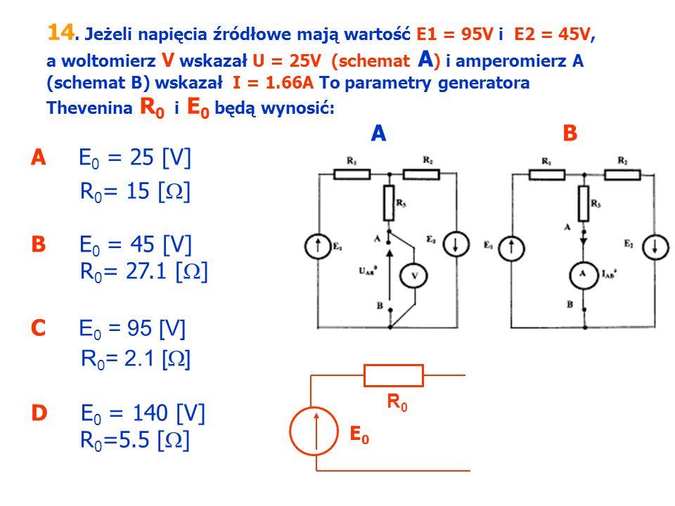 14. Jeżeli napięcia źródłowe mają wartość E1 = 95V i E2 = 45V, a woltomierz V wskazał U = 25V (schemat A) i amperomierz A (schemat B) wskazał I = 1.66A To parametry generatora Thevenina R0 i E0 będą wynosić: