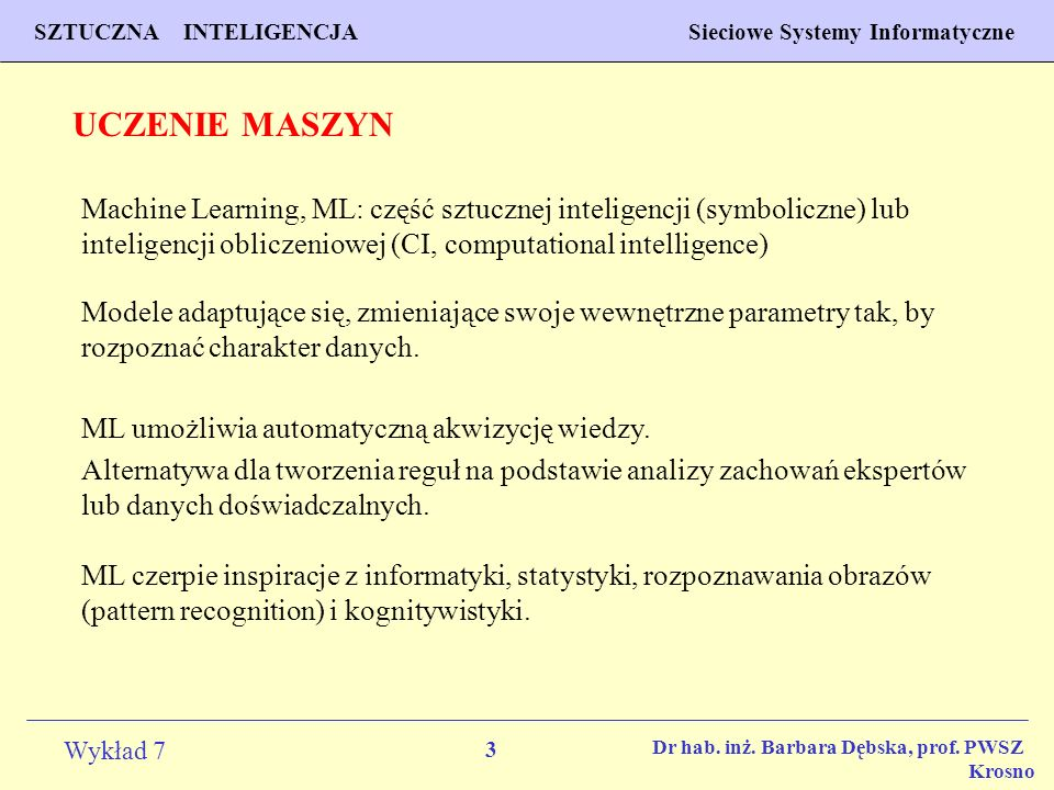 UCZENIE MASZYN Machine Learning, ML: część sztucznej inteligencji (symboliczne) lub inteligencji obliczeniowej (CI, computational intelligence)