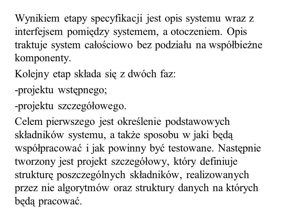Wynikiem etapy specyfikacji jest opis systemu wraz z interfejsem pomiędzy systemem, a otoczeniem. Opis traktuje system całościowo bez podziału na współbieżne komponenty.