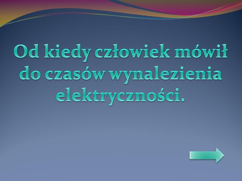 Od kiedy człowiek mówił do czasów wynalezienia elektryczności.