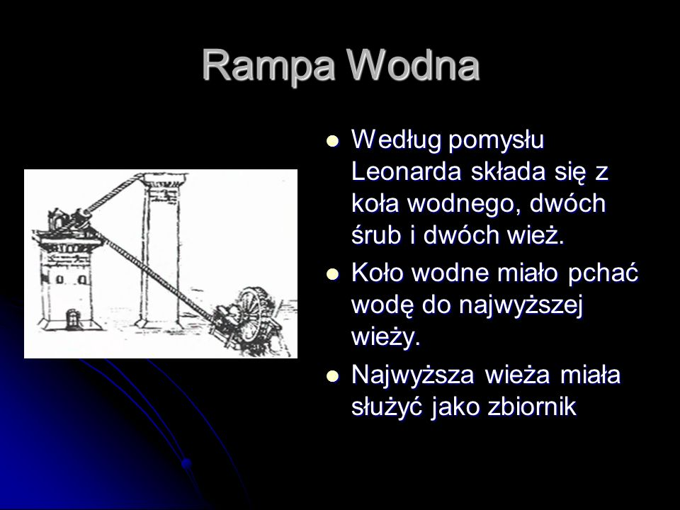 Rampa WodnaWedług pomysłu Leonarda składa się z koła wodnego, dwóch śrub i dwóch wież. Koło wodne miało pchać wodę do najwyższej wieży.