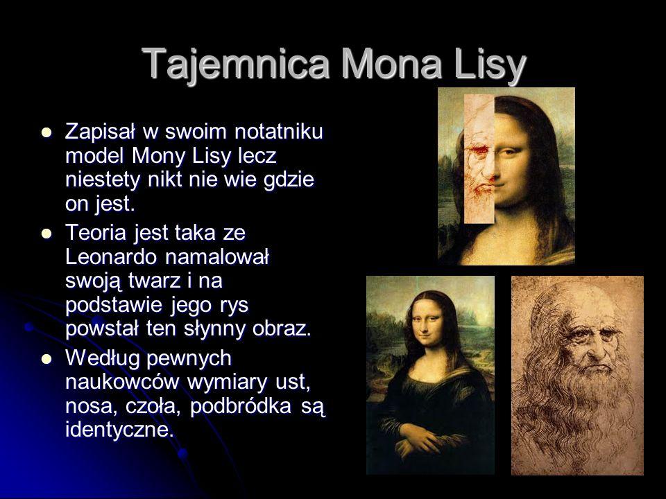 Tajemnica Mona LisyZapisał w swoim notatniku model Mony Lisy lecz niestety nikt nie wie gdzie on jest.