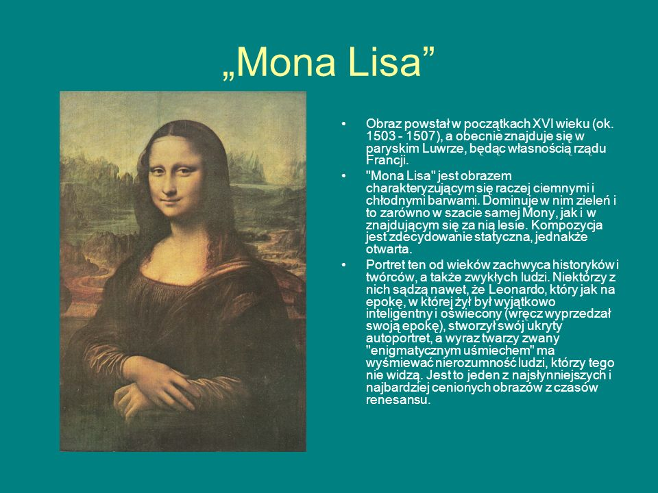 """""""Mona Lisa Obraz powstał w początkach XVI wieku (ok. 1503 - 1507), a obecnie znajduje się w paryskim Luwrze, będąc własnością rządu Francji."""