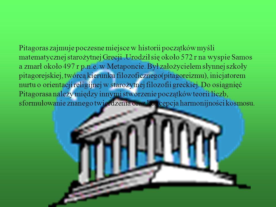 Pitagoras zajmuje poczesne miejsce w historii początków myśli matematycznej starożytnej Grecji .Urodził się około 572 r na wyspie Samos a zmarł około 497 r p.n.e. w Metaponcie. Był założycielem słynnej szkoły pitagorejskiej, twórcą kierunku filozoficznego(pitagoreizmu), inicjatorem nurtu o orientacji religijnej w starożytnej filozofii greckiej. Do osiągnięć Pitagorasa należy między innymi stworzenie początków teorii liczb, sformułowanie znanego twierdzenia oraz koncepcja harmonijności kosmosu.