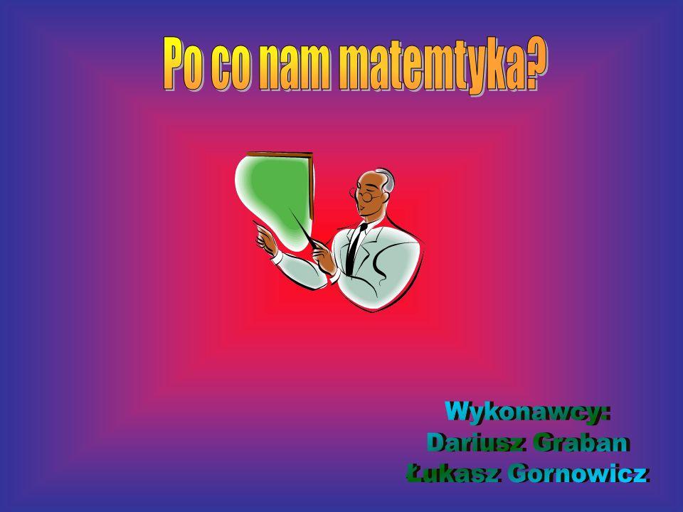 Po co nam matemtyka Wykonawcy: Dariusz Graban Łukasz Gornowicz