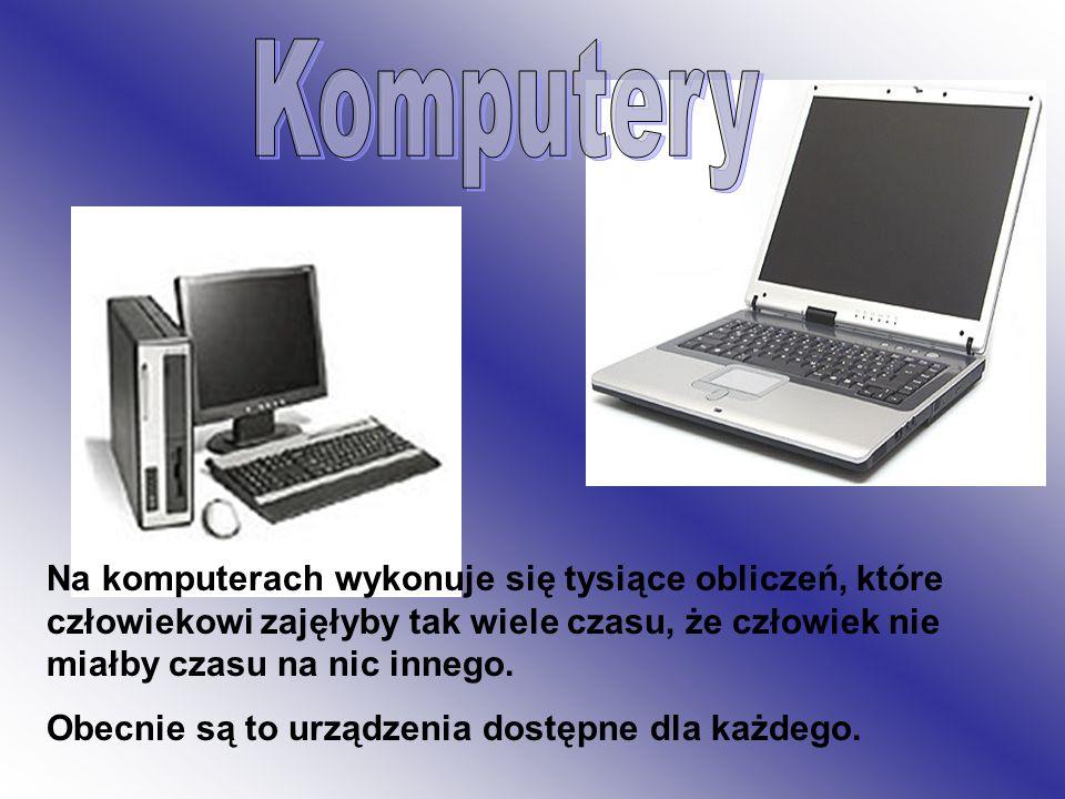Komputery Na komputerach wykonuje się tysiące obliczeń, które człowiekowi zajęłyby tak wiele czasu, że człowiek nie miałby czasu na nic innego.