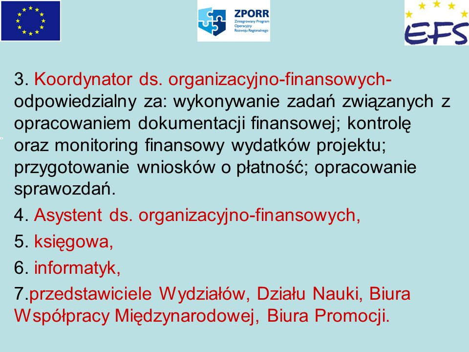3. Koordynator ds. organizacyjno-finansowych- odpowiedzialny za: wykonywanie zadań związanych z opracowaniem dokumentacji finansowej; kontrolę oraz monitoring finansowy wydatków projektu; przygotowanie wniosków o płatność; opracowanie sprawozdań.