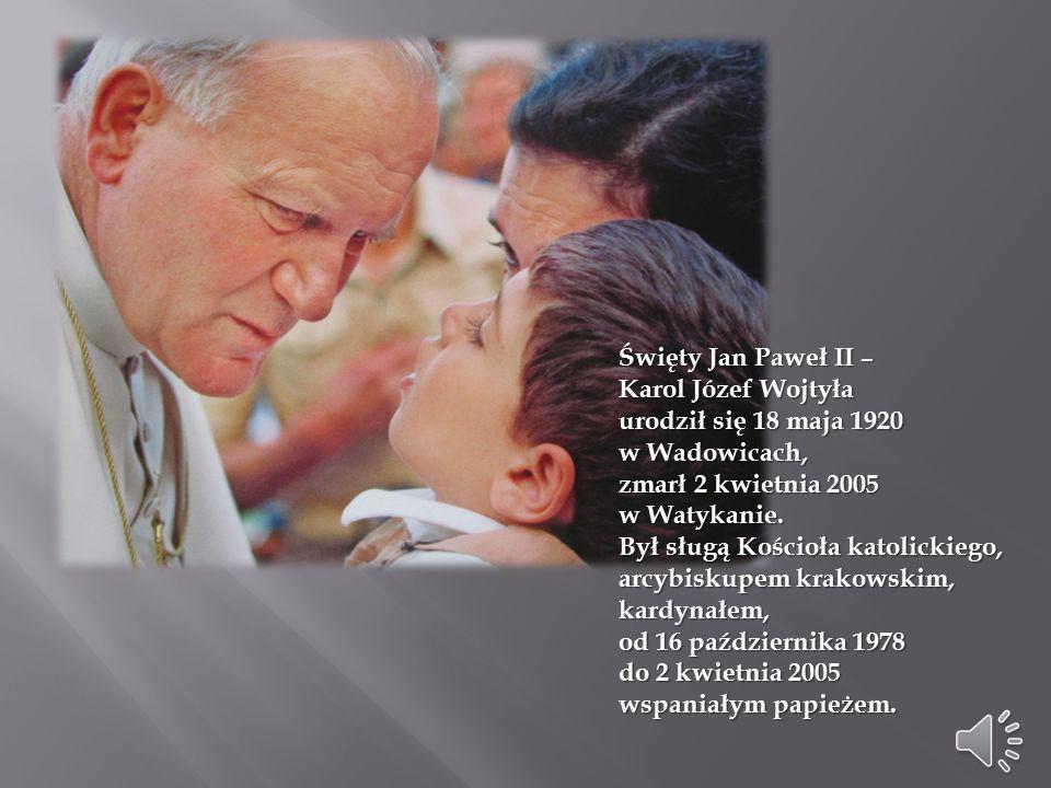 Święty Jan Paweł II – Karol Józef Wojtyła. urodził się 18 maja 1920. w Wadowicach, zmarł 2 kwietnia 2005.