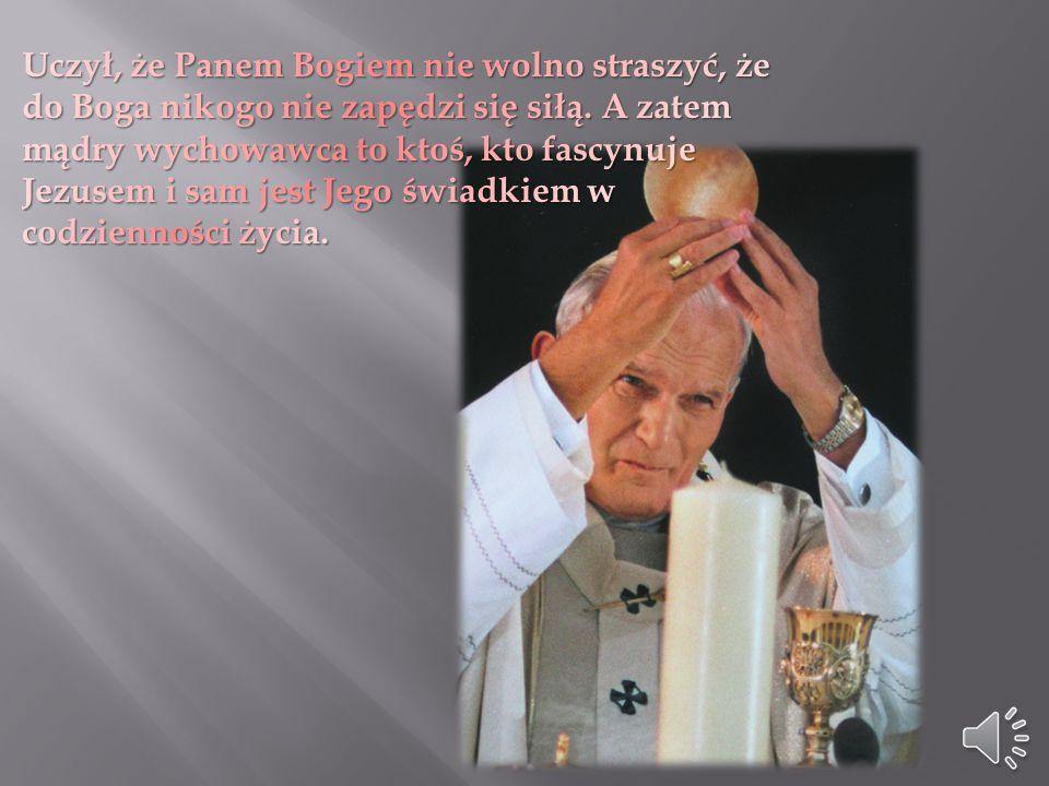 Uczył, że Panem Bogiem nie wolno straszyć, że do Boga nikogo nie zapędzi się siłą.