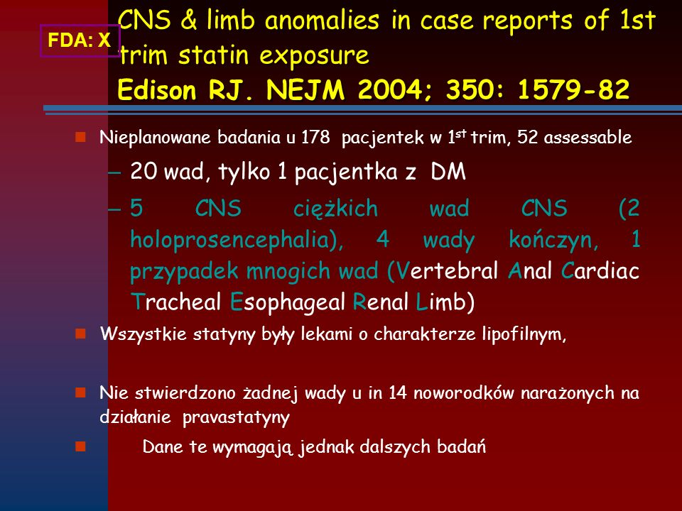 FDA: X CNS & limb anomalies in case reports of 1st trim statin exposure Edison RJ. NEJM 2004; 350: 1579-82.