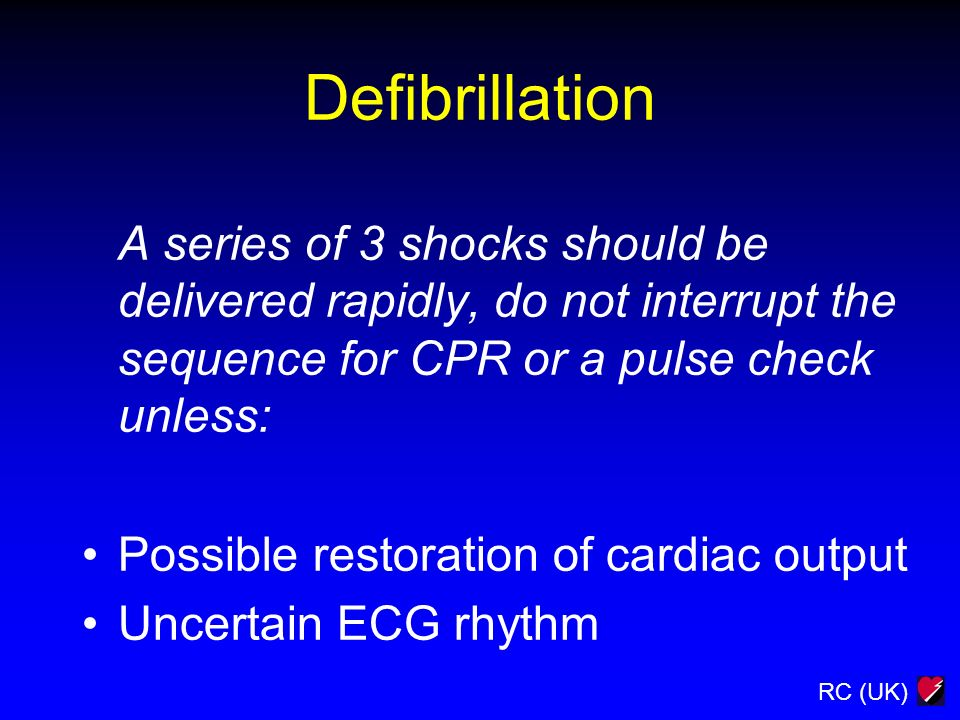 DefibrillationA series of 3 shocks should be delivered rapidly, do not interrupt the sequence for CPR or a pulse check unless: