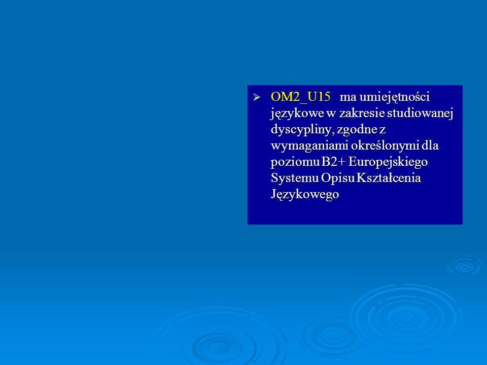 OM2_U15 ma umiejętności językowe w zakresie studiowanej dyscypliny, zgodne z wymaganiami określonymi dla poziomu B2+ Europejskiego Systemu Opisu Kształcenia Językowego