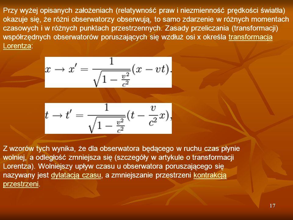 Przy wyżej opisanych założeniach (relatywność praw i niezmienność prędkości światła) okazuje się, że różni obserwatorzy obserwują, to samo zdarzenie w różnych momentach czasowych i w różnych punktach przestrzennych. Zasady przeliczania (transformacji) współrzędnych obserwatorów poruszających się wzdłuż osi x określa transformacja Lorentza: